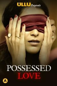 Possessed Love 2021 Ullu Hindi S01 Hot Web Series 720p HDRip x264 300MB
